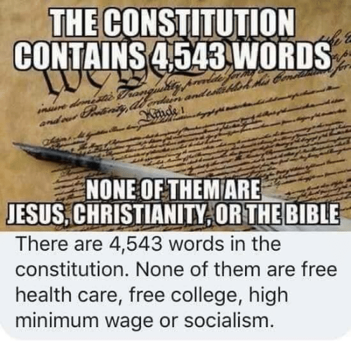 College, Jesus, and Memes: THE CONSTITUTION  CONTAINS 4543WORDS  NONE OF THEM ARE  JESUS,CHRISTIANITY OR THE BIBLE  There are 44,543 words in the  constitution. None of them are free  health care, free college, high  minimum wage or socialism.