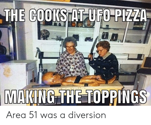 Diversion: THE COOKS AT UFO-PIZZA  MAKING THE TOPPINGS Area 51 was a diversion