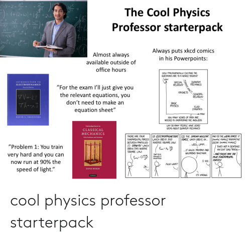 """Philosophically: The Cool Physics  Professor starterpack  +(2 w)+zu  K)!  KI  Always puts xkcd comics  in his Powerpoints:  Almost always  available outside of  office hours  HOU PHILOSOPHICALLY EXCITING THE  QUESTIONS ARE TO A NOVICE STUDENT  VERY  QUANTUM  MECHANICS  INTRODUCTION TO  SPECIAL  RELATIVITY  ELECTRODYNAMICS  """"For the exam I'll just give you  the relevant equations, you  Feurth Edition  MAGNETS  GENERAL  RELATIVITY  don't need to make an  VA-AT  BASIC  PHYSICS  FLUID  DYNAMICS  equation sheet""""  MANY  HOU MANY YEARS OF MATH ARE  NEEDED To UNDERSTAND THE ANSUERS  DAVID J. GRIFFITHS  WHY 50MANY PEOPLE HAVE LEIRD  IDEAS ABOUT QUANTUM MECHANICS  Introduction to  CLASSICAL  MECHANICS  (  THE STRONG NUCLEAR  FORCE UHICH OBEYS U..  .WELL UMM...  AND (THE EAK FORCE IT  (MUMBLE MUMOLE RADIORCTIVE  DECAY (MUNLE MUMOLE  THATS NOT A SENTENCE  YOU JUST SAD RADIO-  ELECTROMAGETISM  THERE ARE FOUR  FUNDAMENTAL FORCESUHICH OGEYS THIS  BETUEEN PARTILES  GRAVITY UHICH  With Problems and Solutions  INVERSE-SQUARE LAW:  """"Problem 1: You train  0GEYS THIS INVERSE  ..IT HOLDS PROTONS AND  NEUTRONS TOGETHER.  SQUARE LAU:  -AND THOSE ARE THE  FOUR FONDAMENTAL  FORCES!  very hard and you can  AND ALSO  MAELLS  EQUATIONS  I SEE  now run at 90% the  ALSO WHAT?  speed of light.""""  DAVID MORIN  ITS STRONG  Ca cool physics professor starterpack"""