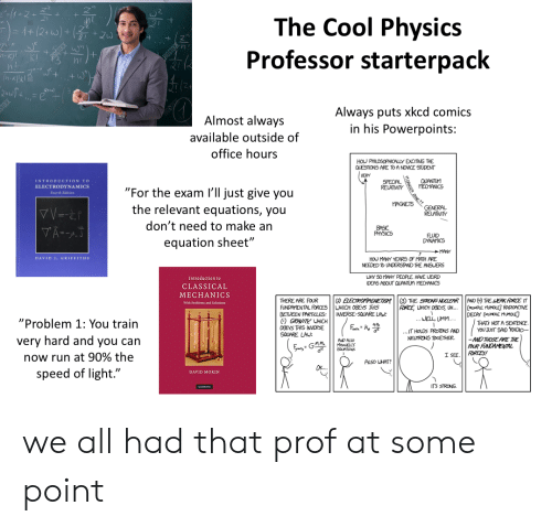 """Philosophically: The Cool Physics  Professor starterpack  +(2 w)+zu  K)!  KI  Always puts xkcd comics  in his Powerpoints:  Almost always  available outside of  office hours  HOU PHILOSOPHICALLY EXCITING THE  QUESTIONS ARE TO A NOVICE STUDENT  VERY  QUANTUM  MECHANICS  INTRODUCTION TO  SPECIAL  RELATIVITY  ELECTRODYNAMICS  """"For the exam I'll just give you  the relevant equations, you  Feurth Edition  MAGNETS  GENERAL  RELATIVITY  don't need to make an  VA-AT  BASIC  PHYSICS  FLUID  DYNAMICS  equation sheet""""  MANY  HOU MANY YEARS OF MATH ARE  NEEDED To UNDERSTAND THE ANSUERS  DAVID J. GRIFFITHS  WHY 50MANY PEOPLE HAVE LEIRD  IDEAS ABOUT QUANTUM MECHANICS  Introduction to  CLASSICAL  MECHANICS  (  THE STRONG NUCLEAR  FORCE UHICH OBEYS U..  .WELL UMM...  AND (THE EAK FORCE IT  (MUMBLE MUMOLE RADIORCTIVE  DECAY (MUNLE MUMOLE  THATS NOT A SENTENCE  YOU JUST SAD RADIO-  ELECTROMAGETISM  THERE ARE FOUR  FUNDAMENTAL FORCESUHICH OGEYS THIS  BETUEEN PARTILES  GRAVITY UHICH  With Problems and Solutions  INVERSE-SQUARE LAW:  """"Problem 1: You train  0GEYS THIS INVERSE  ..IT HOLDS PROTONS AND  NEUTRONS TOGETHER.  SQUARE LAU:  -AND THOSE ARE THE  FOUR FONDAMENTAL  FORCES!  very hard and you can  AND ALSO  MAELLS  EQUATIONS  I SEE  now run at 90% the  ALSO WHAT?  speed of light.""""  DAVID MORIN  ITS STRONG  Ca we all had that prof at some point"""
