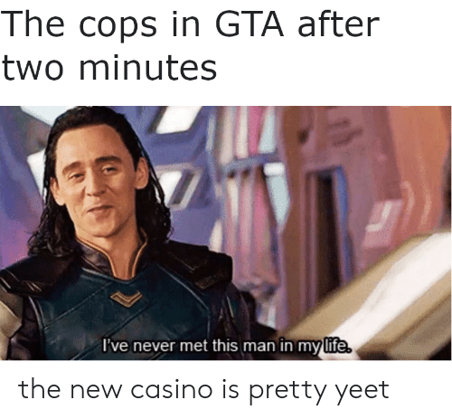 Casino: The cops in GTA after  two minutes  I've never met this man in my life. the new casino is pretty yeet