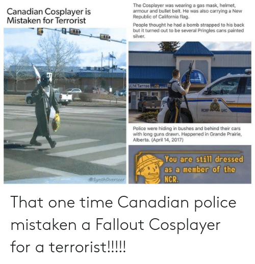 cosplayer: The Cosplayer was wearing a gas mask, helmet,  armour and bullet belt. He was also carrying a New  Republic of California flag.  People thought he had a bomb strapped to his back  but it turned out to be several Pringles cans painted  silver  Canadian Cosplayer is  Mistaken for Terrorist  M TATTO0  RCMP  GRC  Police were hiding in bushes and behind their cars  with long guns drawn. Happened in Grande Prairie,  Alberta. (April 14, 2017)  You are still dressed  as a member of the  NCR  @SynthOverseer That one time Canadian police mistaken a Fallout Cosplayer for a terrorist!!!!!