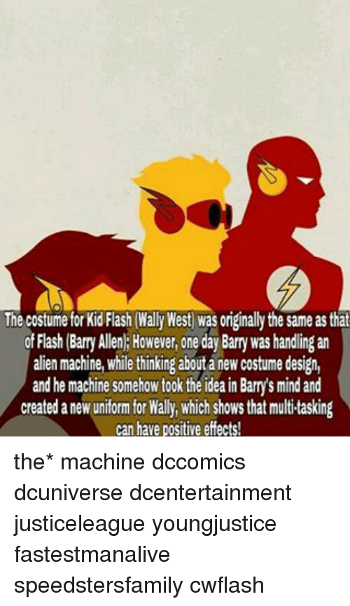 bani: The costume for Kid Flash (Wally West Was originally the same as that  of Flash (Bany Allen: However, one day Barry was handling an  alien machine, while thinking about a new costume design,  and he machine somehow took theideain Barry's mind and  created a new uniform for Wally, which shows that multitasking  can have positive effects! the* machine dccomics dcuniverse dcentertainment justiceleague youngjustice fastestmanalive speedstersfamily cwflash
