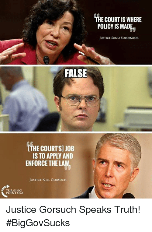 neile: THE COURT IS WHERE  POLICY IS MAD  JUSTICE SONIA SOTOMAYOR  FALSE  LTHE COURTSI JOB  IS TO APPLY AND  ENFORCE THE LAW  JUSTICE NEIL GORSUCH Justice Gorsuch Speaks Truth! #BigGovSucks