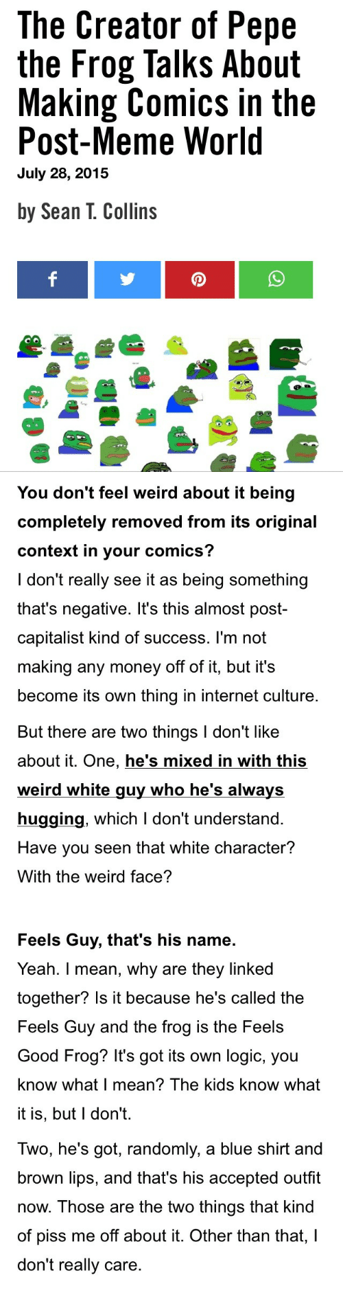 Internet, Logic, and Meme: The Creator of Pepe  the Frog Talks About  Making Comics in the  Post-Meme World  July 28, 2015  by Sean T. Collins   You don't feel weird about it being  completely removed from its original  context in your comics?  I don't really see it as being something  that's negative. It's this almost post-  capitalist kind of success. l'm not  making any money off of it, but it's  become its own thing in internet culture   But there are two things I don't like  about it. One, he's mixed in with this  weird white guy who he's always  hugging, which I don't understand.  Have you seen that white character?  With the weird face?  Feels Guy, that's his name  Yeah. I mean, why are they linked  together? Is it because he's called the  Feels Guy and the frog is the Feels  Good Frog? It's got its own logic, you  know what I mean? The kids know what  it is, but l don't.   Iwo, he's got, randomly, a blue shirt and  brown lips, and that's his accepted outfit  now. Those are the two things that kind  of piss me off about it. Other than that,I  don't really care