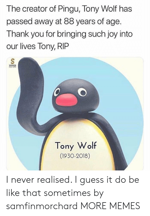 Of Age: The creator of Pingu, Tony Wolf has  passed away at 88 years of age.  Thank you for bringing such joy into  our lives Tony, RIP  SOMOS  CULTURA  Tony Wolf  (1930-2018) I never realised. I guess it do be like that sometimes by samfinmorchard MORE MEMES