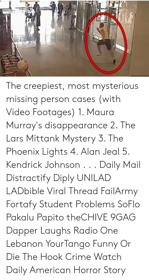 american horror: The creepiest, most mysterious missing person cases (with Video Footages)  1. Maura Murray's disappearance  2. The Lars Mittank Mystery 3. The Phoenix Lights 4. Alan Jeal 5. Kendrick Johnson . . . Daily Mail Distractify Diply UNILAD LADbible Viral Thread FailArmy Fortafy Student Problems SoFlo Pakalu Papito theCHIVE 9GAG Dapper Laughs Radio One Lebanon YourTango Funny Or Die The Hook Crime Watch Daily American Horror Story