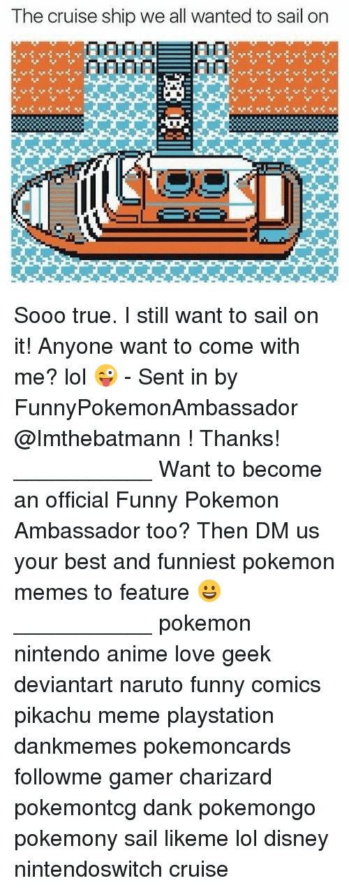 Anime, Dank, and Disney: The cruise ship we all wanted to sail on Sooo true. I still want to sail on it! Anyone want to come with me? lol 😜 - Sent in by FunnyPokemonAmbassador @Imthebatmann ! Thanks! ___________ Want to become an official Funny Pokemon Ambassador too? Then DM us your best and funniest pokemon memes to feature 😀 ___________ pokemon nintendo anime love geek deviantart naruto funny comics pikachu meme playstation dankmemes pokemoncards followme gamer charizard pokemontcg dank pokemongo pokemony sail likeme lol disney nintendoswitch cruise