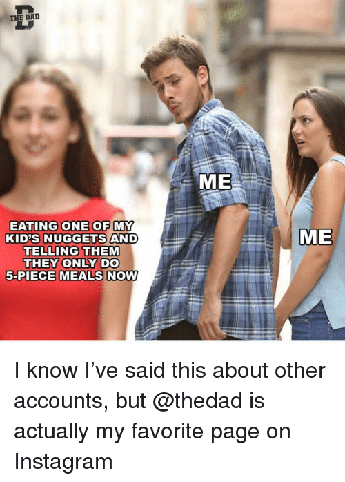 Dad, Funny, and Instagram: THE DAD  ME  EATING ONE OF MY  KID'S NUGGETS AND  TELLING THEM  THEY ONLY DO  5-PIECE MEALS NOW  ME I know I've said this about other accounts, but @thedad is actually my favorite page on Instagram