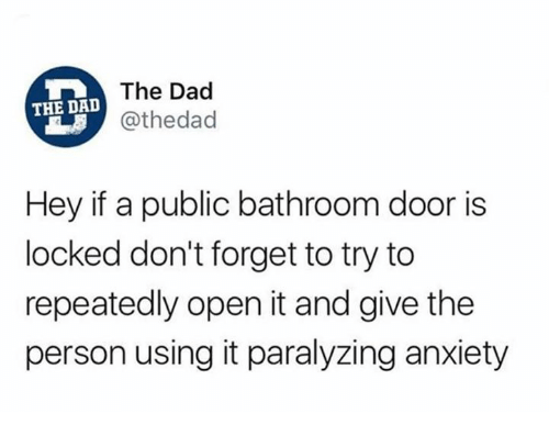 Dad, Funny, and Tumblr: The Dad  @thedad  THE DAL  Hey if a public bathroom door is  locked don't forget to try to  repeatedly open it and give the  person using it paralyzing anxiety
