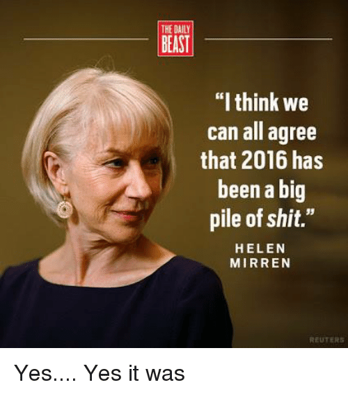 "Memes, Reuters, and Beastly: THE DAILY  BEAST  ""I think we  can all agree  that 2016 has  been a big  pile of shit.""  HELEN  MIRREN  REUTERS Yes.... Yes it was"