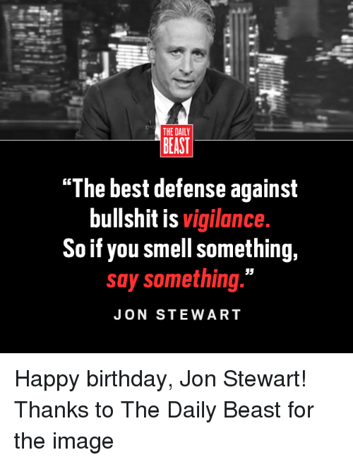 "Birthday, Memes, and Smell: THE DAILY  BEAST  ""The best defense against  bullshit is  vigilance.  So if you smell something,  say something.""  JON STEWART Happy birthday, Jon Stewart!   Thanks to The Daily Beast for the image"