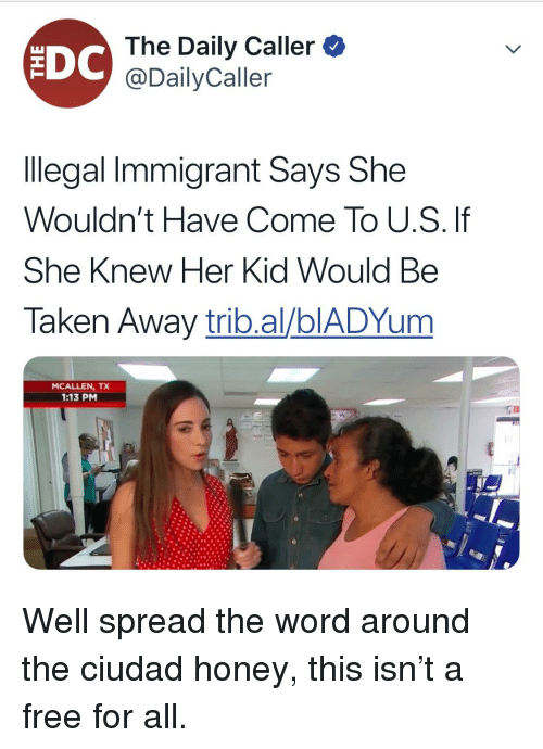 Taken, Free, and Word: The Daily Caller  @DailyCaller  llegal Immigrant Says She  Wouldn't Have Come To U.S. If  She Knew Her Kid Would Be  Taken Away trib.al/blADYum  MCALLEN, TX  1:13 PM