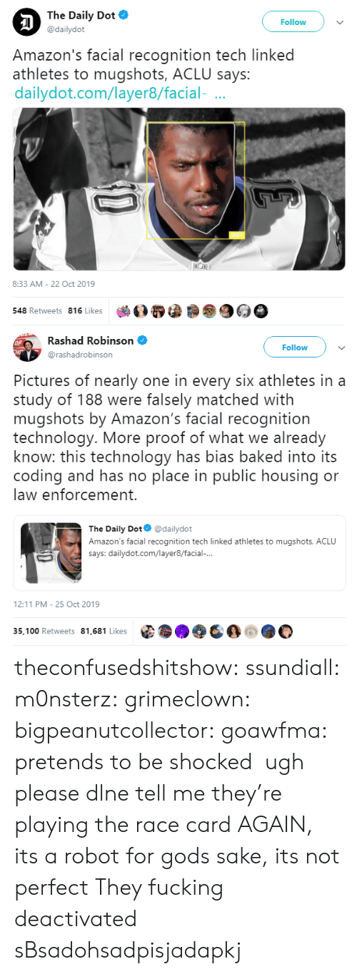 sake: The Daily Dot  Follow  @dailydot  Amazon's facial recognition tech linked  athletes to mugshots, ACLU says:  dailydot.com/layer8/facial-  8:33 AM - 22 Oct 2019  548 Retweets 816 Likes   Rashad Robinson  OF  CHr  Follow  @rashadrobinson  Pictures of nearly one in every six athletes in a  study of 188 were falsely matched with  mugshots by Amazon's facial recognition  technology. More proof of what we already  know: this technology has bias baked into its  coding and has no place in public housing or  law enforcement.  The Daily Dot  @dailydot  Amazon's facial recognition tech linked athletes to mugshots, ACLU  says: dailydot.com/layer8/facial-...  12:11 PM 25 Oct 2019  35,100 Retweets 81,681 Likes theconfusedshitshow: ssundiall:  m0nsterz:  grimeclown:   bigpeanutcollector:   goawfma: pretends to be shocked   ugh please dlne tell me they're playing the race card AGAIN, its a robot for gods sake, its not perfect         They fucking deactivated sBsadohsadpisjadapkj