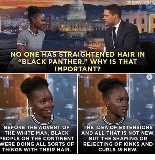 "daily show: THE DAILY SHOW !  NO ONE HAS STRAIGHTENED HAIR IN  ""BLACK PANTHER."" WHY IS THAT  IMPORTANT?  35  BEFORE THE ADVENT OF  THE WHITE MAN, BLACK  THE IDEA OF EXTENSIONS  AND ALL THAT IS NOT NEW.  BUT THE SHAMING OR  PEOPLE ON THE CONTINENT  WERE DOING ALL SORTS OFREJECTING OF KINKS AND  THINGS WITH THEIR HAIR.  CURLS IS NEW."