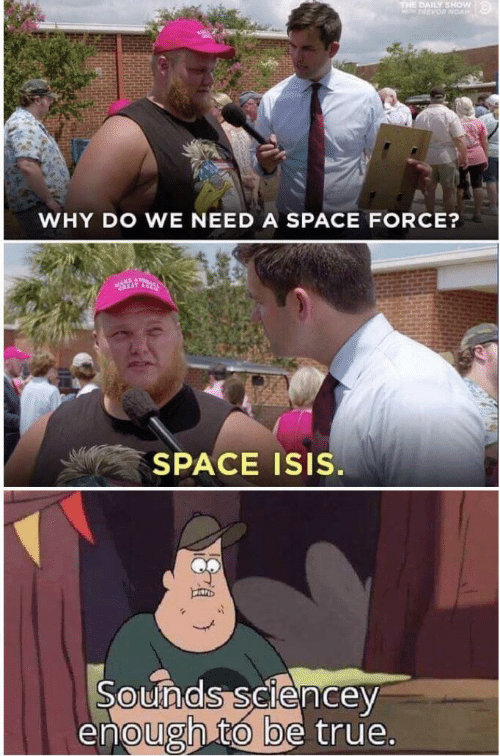 daily show: THE DAILY SHOW  PARVOR NOAN  WHY DO WE NEED A SPACE FORCE?  SPACE ISIS.  Sounds sciencey  enough to be true.