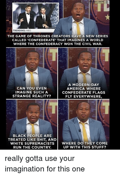 America, Game of Thrones, and Hbo: THE DAILY SHOW  TRENDING: HBO  THE GAME OF THRONES CREATORS HAVE A NEW SERIES  CALLED 'CONFEDERATE, THAT IMAG INES A wORLD  WHERE THE CONFEDERACY WON THE CIVIL WAR.  CAN YOU EVEN  IMAGINE SUCH A  STRANGE REALITY?  A MODERN-DAY  AMERICA WHERE  CONFEDERATE FLAGS  FLY EVERYWHERE,  BLACK PEOPLE ARE  TREATED LIKE SHIT, AND  WHITE SUPREMACISTS WHERE DO THEY COME  UP WITH THIS STUFF?  RUN THE COUNTRY. really gotta use your imagination for this one
