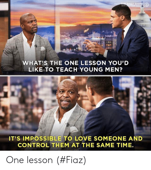 daily show: THE DAILY SHOW  wiTH ONGAR  WHAT'S THE ONE LESSON YOU'D  LIKE TO TEACH YOUNG MEN?  IT'S IMPOSSIBLE TO LOVE SOMEONE AND  CONTROL THEM AT THE SAME TIME One lesson (#Fiaz)