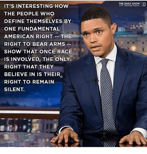 daily show: THE DAILY SHOW  WITH TREVOR NOAH  IT'S INTERESTING HOW  THE PEOPLE WHO  DEFINE THEMSELVES BY  ONE FUNDAMENTAL  AMERICAN RIGHT-THE  RIGHT TO BEAR ARMS  SHOW THAT ONCE RACE  IS INVOLVED, THE ONLY  RIGHT THAT THEY  BELIEVE IN IS THEIR  RIGHT TO REMAIN  SILENT.