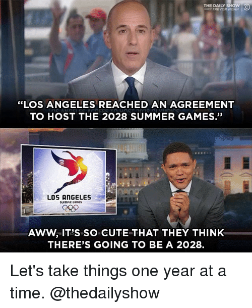 "daily show: THE DAILY SHOW  WITH TREVOR NOAH  ""LOS ANGELES REACHED AN AGREEMENT  TO HOST THE 2028 SUMMER GAMES.""  畢  LOS ANGELES  OLYmPIC CAmES  AWW, IT'S SO CUTE THAT THEY THINK  THERE'S GOING TO BE A 2028. Let's take things one year at a time. @thedailyshow"