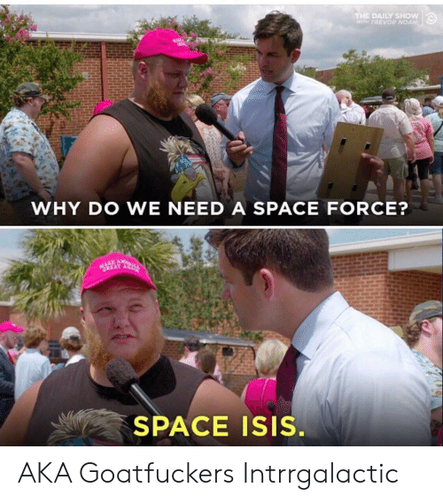 daily show: THE DAILY SHOW  WITH TREVOR NOAH  WHY DO WE NEED A SPACE FORCE?  GREAT A  SPACE ISIS. AKA Goatfuckers Intrrgalactic