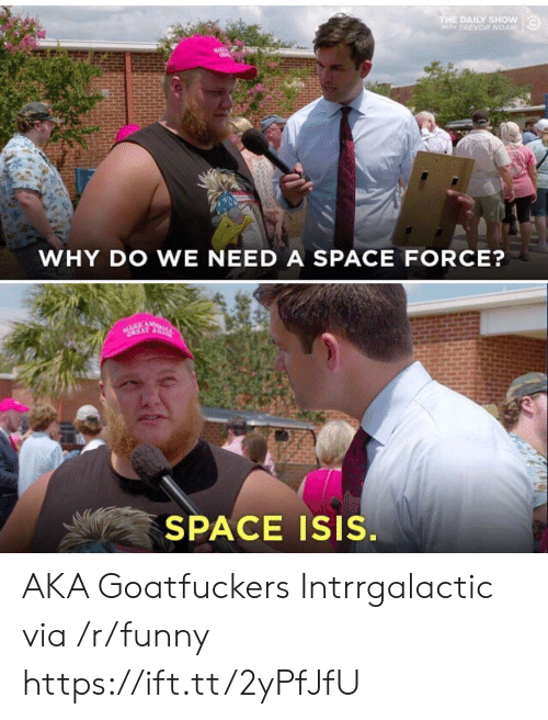 daily show: THE DAILY SHOW  WITH TREVOR NOAH  WHY DO WE NEED A SPACE FORCE?  GREAT A  SPACE ISIS. AKA Goatfuckers Intrrgalactic via /r/funny https://ift.tt/2yPfJfU