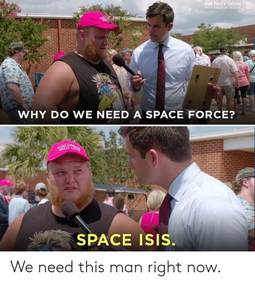 daily show: THE DAILY SHOW  WTH TREVOR NOAN  WHY DO WE NEED A SPACE FORCE?  MAKE AW  CREAT AC  SPACE ISIS. We need this man right now.