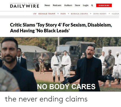 Donald Trump, News, and Obama: THE  DAILY WIRE  Authors Store Login a  News  Podcasts  SUBSCRIBE  IRAN  BARACK OBAMA  DONALD TRUMP  JOHN KERRY  ILLEGA  Critic Slams 'Toy Story 4' For Sexism, Disableism,  And Having 'No Black Leads'  NO BODY CARES the never ending claims