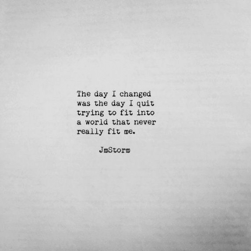 World, Never, and Fit: The day I changed  was the day I quit  trying to fit into  a world that never  really fit me.  JmStorm
