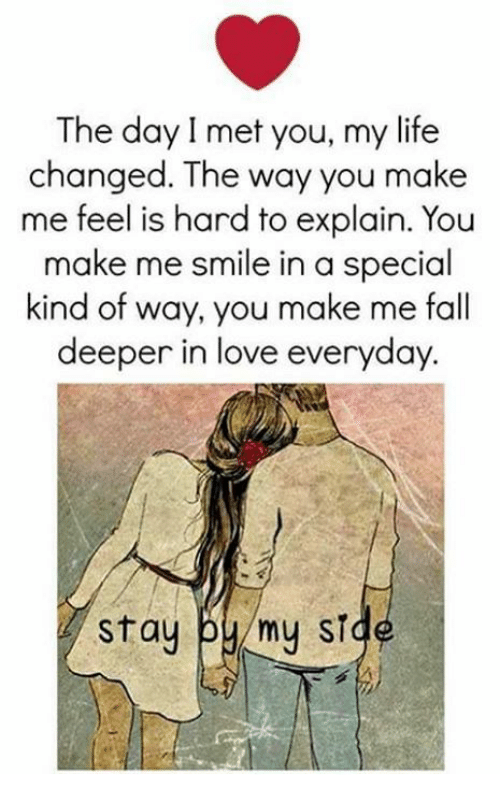 hard to explain: The day I met you, my life  changed. The way you make  me feel is hard to explain. You  make me smile in a special  kind of way, you make me fall  deeper in love everyday.  Stay  by my ST