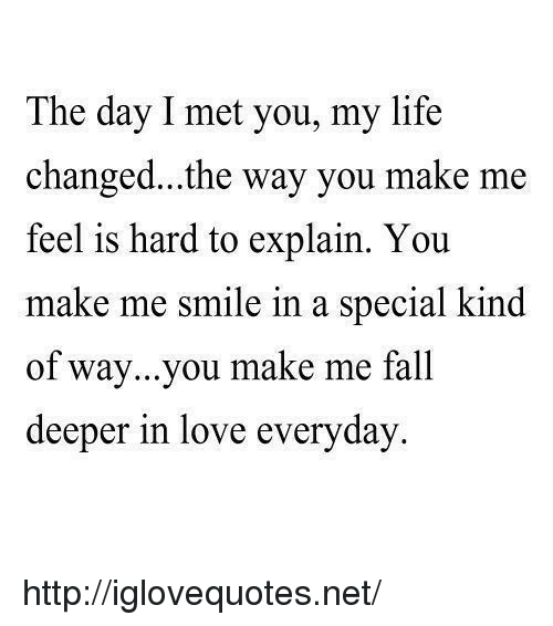 hard to explain: The day I met you, my life  changed...the way you make me  feel is hard to explain. You  make me smi  of way...you make me fall  deeper in love everyday  le in a special kind http://iglovequotes.net/