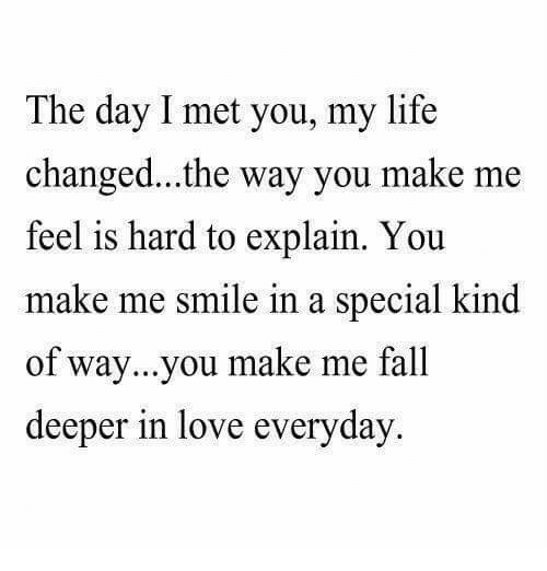 hard to explain: The day I met you, my life  changed...the way you make me  feel is hard to explain. You  make me smile in a special kind  of way...you make me fall  deeper in love everyday.
