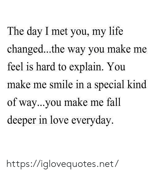 Fall, Life, and Love: The day I met you, my life  changed...the way you make me  feel is hard to explain. You  make me smile in a special kind  of way...you make me fall  deeper in love everyday https://iglovequotes.net/