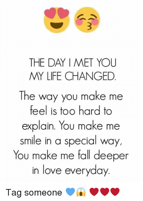 hard to explain: THE DAY MET YOU  MY LIFE CHANGED  The way you make me  feel is too hard to  explain. You make me  smile in a special way,  You make me fall deeper  in love everyday Tag someone 💙😱 ❤❤❤