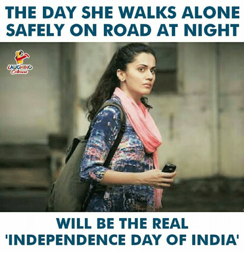 Being Alone, Independence Day, and India: THE DAY SHE WALKS ALONE  SAFELY ON ROAD AT NIGHT  LAUGHING  WILL BE THE REAL  INDEPENDENCE DAY OF INDIA