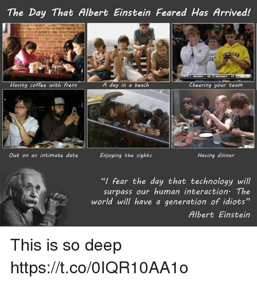 """having coffee: The Day That Albert Einstein Feared Has Arrived!  Having coffee with frens  A day in a beach  Cheering your team  Having dinner  Out on an intimate date  Enjoying the sights  """"I fear the day that technology will  surpass our human interaction. The  world will have a generation of idiots""""  Albert Einstein This is so deep https://t.co/0IQR10AA1o"""