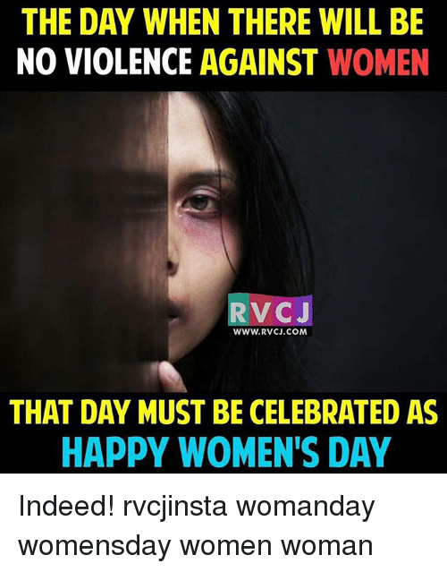 Memes, 🤖, and Woman: THE DAY WHEN THERE WLL BE  NO VIOLENCE AGAINST  WOMEN  RV CJ  WWW. RVCJ.COM  THAT DAY MUST BE CELEBRATED AS  HAPPY WOMEN'S DAY Indeed! rvcjinsta womanday womensday women woman