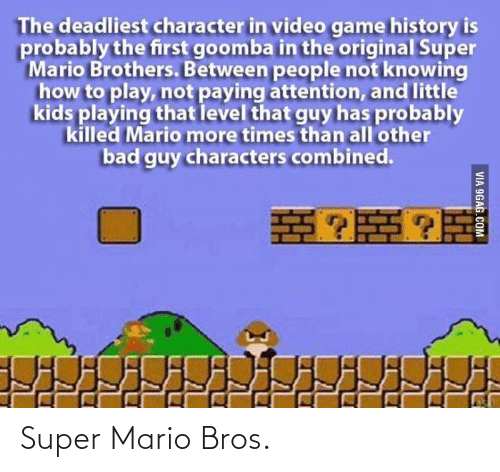 mario bros: The deadliest character in video game history is  probably the first goomba in the original Super  Mario Brothers. Between people not knowing  how to play, not paying attention, and little  kids playing that level that guy has probably  killed Mario more times than all'other  bad guy characters combined.  VIA 9GAG.COM Super Mario Bros.
