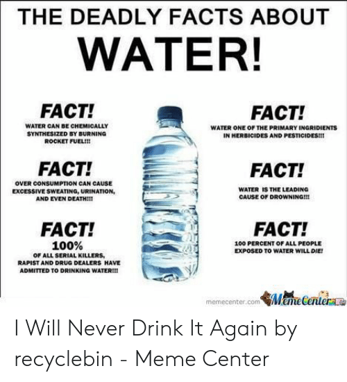 Recyclebin: THE DEADLY FACTS ABOUT  WATER!  FACT!  FACT!  WATER CAN BE CHEMICALLY  SYNTHESIZED BY BURNING  ROCKET FUEL!!!  WATER ONE OF THE PRIMARY INGRIDIENTS  IN HERBICIDES AND  FACT!  FACT!  OVER CONSUMPTION CAN CAUSE  EXCESSIVE SWEATING, URINATION,  AND EVEN DEATHII!  WATER IS THE LEADING  CAUSE OF DROWNING!H  FACT!  FACT  100 PERCENT OF ALL PEOPLE  EXPOSED TO WATER WILL DIE  , 100%  OF ALL SERIAL KILLERS  RAPIST AND DRUG DEALERS HAVE  ADMITTED TO DRINKING WATER!!  memecenter.com ManeCenter I Will Never Drink It Again by recyclebin - Meme Center