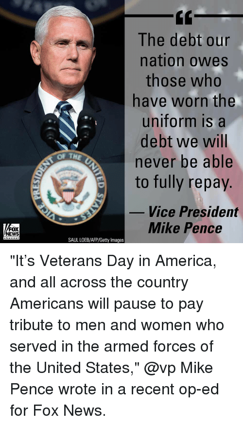 "America, Memes, and News: The debt our  nation owes  those who  have worn the  uniform is a  debt we will  never be able  to fully repay.  OF TH  Vice President  FOX  NEWS  Mike Pence  channeI  SAUL LOEB/AFP/Getty Images ""It's Veterans Day in America, and all across the country Americans will pause to pay tribute to men and women who served in the armed forces of the United States,"" @vp Mike Pence wrote in a recent op-ed for Fox News."