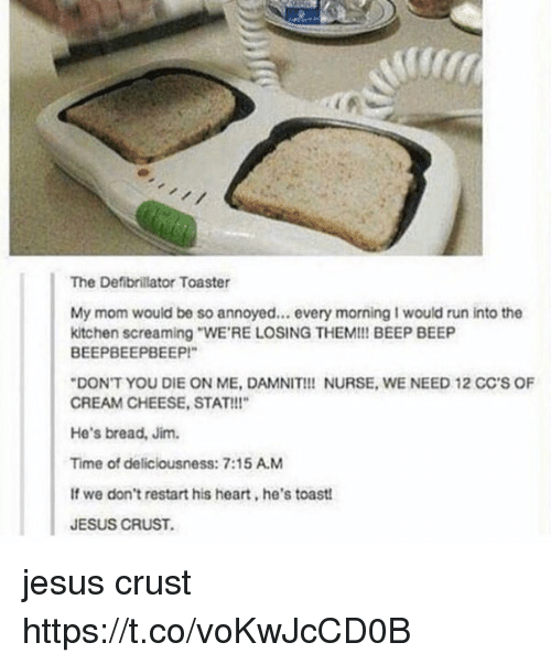 """deliciousness: The Defibrillator Toaster  My mom would be so annoyed... every morning I would run into the  kitchen screaming """"WE'RE LOSING THEM!!! BEEP BEEP  BEEPBEEPBEEP!""""  """"DON'T YOU DIE ON ME, DAMNIT!!! NURSE, WE NEED 12 CC'S OF  CREAM CHEESE, STAT!!""""  He's bread, Jim.  Time of deliciousness: 7:15 A.M  If we don't restart his heart, he's toast!  JESUS CRUST. jesus crust https://t.co/voKwJcCD0B"""