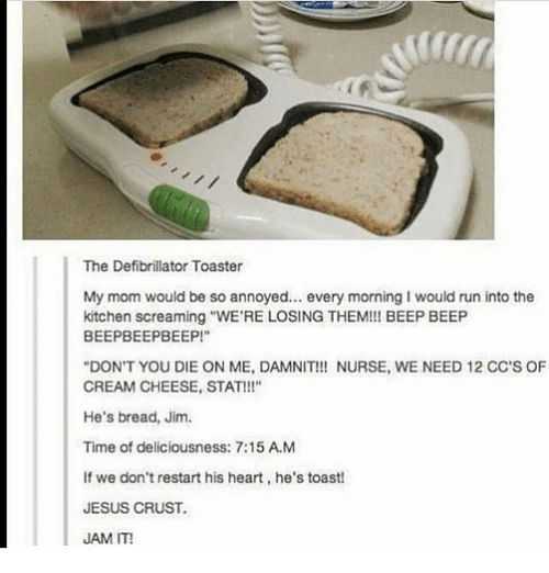 """deliciousness: The Defibrillator Toaster  My mom would be so annoyed.. every morning I would run into the  kitchen screaming """"WE'RE LOSING THEM!! BEEP BEEP  BEEPBEEPBEEP!  DON'T YOU DIE ON ME, DAMNIT!! NURSE, WE NEED 12 CC'S OF  CREAM CHEESE, STAT!!!""""  He's bread, Jim.  Time of deliciousness: 7:15 A.M  If we don't restart his heart, he's toast  JESUS CRUST.  JAM IT!"""