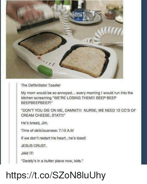 """deliciousness: The Defibrillator Toaster  My mom would be so annoyed. every morning I would run into the  kitchen screaming """"WE'RE LOSING THEM!!! BEEP BEEP  BEEPBEEPBEEP!""""  """"DON'T YOU DIE ON ME, DAMNIT!!! NURSE, WE NEED 12 CC'S OF  CREAM CHEESE, STAT!!!""""  He's bread, Jim.  Time of deliciousness: 7:15 A.M  If we don't restart his heart, he's toast!  JESUS CRUST  JAM IT!  """"Daddy's in a butter place now, kids."""" https://t.co/SZoN8luUhy"""