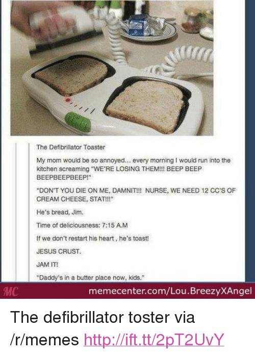 """deliciousness: The Defibrillator Toaster  My mom would be so annoyed. every morning I would run into the  kitchen screaming """"WE'RE LOSING THEMI!! BEEP BEEP  BEEPBEEPBEEP  DON'T YOU DIE ON ME, DAMNIT!!! NURSE, WE NEED 12 CC'S OF  CREAM CHEESE, STAT!!!""""  He's bread, Jim  Time of deliciousness: 7:15 A.M  If we don't restart his heart, he's toast!  JESUS CRUST  JAM IT!  """"Daddy's in a butter place now, kids.""""  MC  memecenter.com/Lou.BreezyXAngel <p>The defibrillator toster via /r/memes <a href=""""http://ift.tt/2pT2UvY"""">http://ift.tt/2pT2UvY</a></p>"""