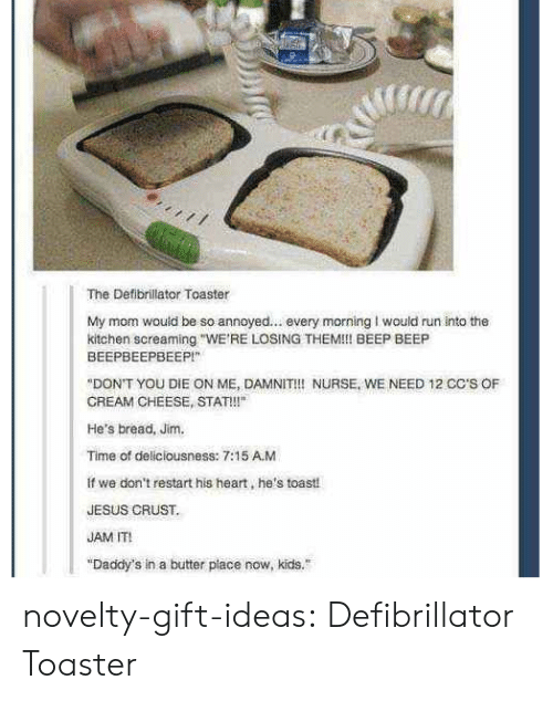 """deliciousness: The Defibrillator Toaster  My mom would be so annoyed... every morning I would run into the  kitchen screaming WE'RE LOSING THEM!! BEEP BEEP  BEEPBEEPBEEPI""""  """"DON'T YOU DIE ON ME, DAMNIT!! NURSE, WE NEED 12 CC'S OF  CREAM CHEESE, STAT!!""""  He's bread, Jim.  Time of deliciousness: 7:15 A.M  if we don't restart his heart, he's toasti  JESUS CRUST.  JAM IT  """"Daddy's in a butter place now, kids. novelty-gift-ideas:  Defibrillator Toaster"""