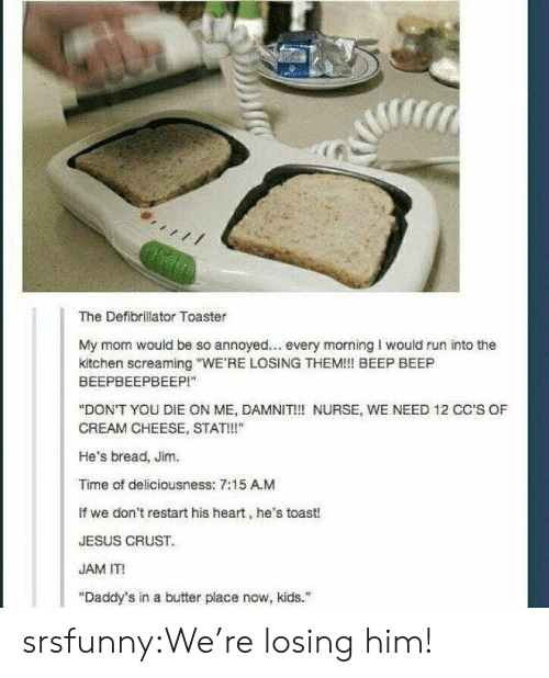 """deliciousness: The Defibrillator Toaster  My mom would be so annoyed... every morning I would run into the  kitchen screaming """"WE'RE LOSING THEM!! BEEP BEEP  ВЕЕРВЕЕРВЕЕР!""""  """"DON'T YOU DIE ON ME, DAMNIT!! NURSE, WE NEED 12 CC'S OF  CREAM CHEESE, STAT!!""""  He's bread, Jim.  Time of deliciousness: 7:15 A.M  If we don't restart his heart, he's toast!  JESUS CRUST  JAM IT!  """"Daddy's in a butter place now, kids. srsfunny:We're losing him!"""