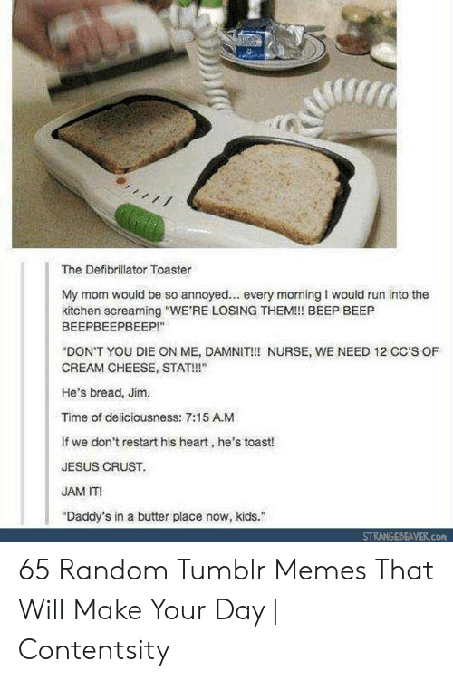 "jam: The Defibrillator Toaster  My mom would be so annoyed... every morning I would run into the  kitchen screaming ""WE'RE LOSING THEM!!! BEEP BEEP  ВЕЕРВЕЕРВЕЕР!""  ""DON'T YOU DIE ON ME, DAMNIT!!! NURSE, WE NEED 12 CC'S OF  CREAM CHEESE, STAT!  He's bread, Jim.  Time of deliciousness: 7:15 A.M  If we don't restart his heart, he's toast!  JESUS CRUST.  JAM IT!  ""Daddy's in a butter place now, kids.  STRANGEBEAVER.com 65 Random Tumblr Memes That Will Make Your Day 
