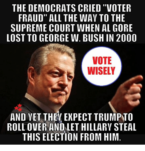 "Al Gore: THE DEMOCRATS CRIED ""VOTER  FRAUD"" ALL THE WAV TO THE  SUPREME COURT WHEN AL GORE  LOST TO GEORGE W. BUSH IN 2000  VOTE  WISELY  AND VET THEY EXPECT TRUMPTO  ROLLOVER AND LET HILLARY STEAL  THIS ELECTION FROM HIM"
