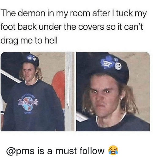 pms: The demon in my room after l tuck my  foot back under the covers so it can't  drag me to hell @pms is a must follow 😂
