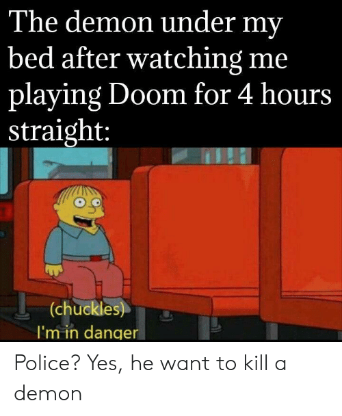 4 Hours: The demon under my  bed after watching me  playing Doom for 4 hours  _straight:  (chuckles)  I'm in danger Police? Yes, he want to kill a demon